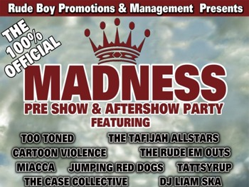 Madness All Day Event: Too Toned + Tattsyrup + Cartoon Violence + Miacca + Jumping Red Dogs + The Rude Em Outs + Tafijah Allstars + The Case Collective + Daisy Haze picture