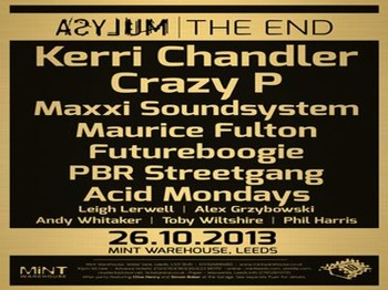 Asylum - The End and 10th Anniversary: Crazy P + Kerri Chandler + PBR Streetgang + Maxxi Soundsystem + Futureboogie DJs + Maurice Fulton + Acid Mondays + Leigh Lerwell + Andy Whittaker + Alex Grzybowski + Toby Wiltshire + Phil Harris picture