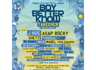 Boy Better Know Takeover: Boy Better Know, J Hus, A$AP Rocky, Ghetts, CASisDEAD, Chip, Ms Banks, MHD, Mabel, Todd Edwards, Tim Westwood, Donae'O, Preditah, TQD, Radar Radio, Slimzee, President T, Dre Skull, Plastician, Cosmo Pyke, Suspect, Big Zuu, Work I.T., Bassboy, Logan Sama, Slow Thai, Cosima, Kojey Radical, Steel Banglez, Connie Constance, Blue Daisy, Tiffany Calver artist photo